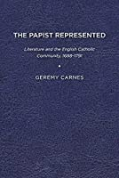 The Papist Represented: Literature and the English Catholic Community, 1688-1791