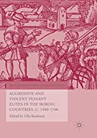 Aggressive and Violent Peasant Elites in the Nordic Countries, C. 1500-1700 (World Histories of Crime, Culture and Violence)