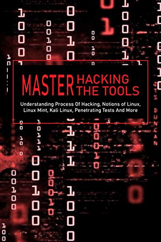 Master Hacking, Master The Tools: Understanding Process Of Hacking, Notions of Linux, Linux Mint, Kali Linux, Penetrating Tests And More: Kali Linux Tools List (English Edition)