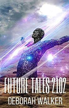 Future Tales 2102: Four Evocative Science Fiction Stories (Future Tales 2100 Book 6) by [Deborah Walker]
