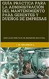 GU�A PR�CTICA PARA LA ADMINISTRACIÓN DEL MANTENIMIENTO PARA GERENTES Y DUEÑOS DE EMPRESAS: SERIE GU�AS PR�CTICAS DE INGENIER�A INDUSTRIAL (SERIE GU�AS PR�CTICAS DE INGENIER�A INDUSTRIAL. nº 2)