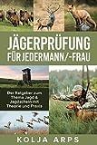 Jägerprüfung für jedermann/-frau - Der Ratgeber zum Thema Jagd & Jagdschein mit Theorie und Praxis