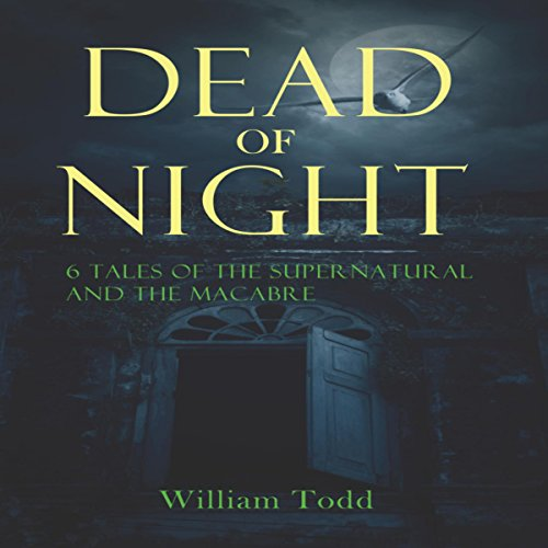 Dead of Night     Tales of the Supernatural and the Macabre              By:                                                                                                                                 William R Todd                               Narrated by:                                                                                                                                 Ben Werling                      Length: 4 hrs     10 ratings     Overall 4.7