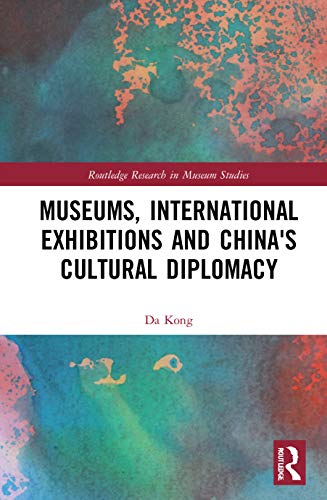 Museums, International Exhibitions and China's Cultural Diplomacy (Routledge Research in Museum Studies)