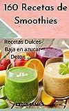 160 Recetas de Smoothies : Recetas Dulces, Baja en Azúcar, Alto en proteína, Smoothie Detox y Zumo...