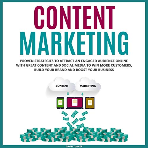 Content Marketing: Proven Strategies to Attract an Engaged Audience Online with Great Content and Social Media to Win More Customers, Build Your Brand and Boost Your Business audiobook cover art