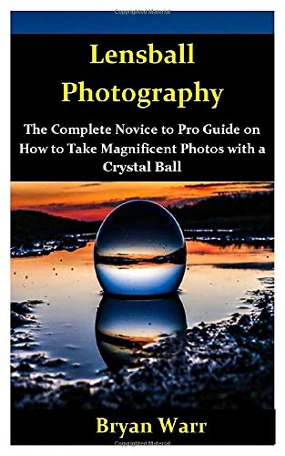 Lensball Photography: The Complete Novice to Pro Guide on How to Take Magnificent Photos with a Lensball