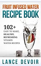 Fruit Infused Water Recipe Book: 102+ Easy to Make, Healthy, Refreshing Vitamin Water Recipes (Vitamin Water, Detox Recipes, Cleanse, Fruit Infused Water, ... Green Smoothies, Weight Loss Smoothies)