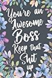 You're An Awesome Boss Keep That Shit Up: Funny Joke Appreciation Gift Idea for Your Boss. Sarcastic Thank You Gag Notebook Journal & Sketch Diary Present.