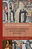 Beyond Ambassadors Consuls, Missionaries, and Spies in Premodern Diplomacy (Rulers & Elites: Comparative Studies in Governance)