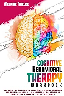 Cognitive Behavioral Therapy Workbook: The Definitive Step-By-Step Guide for Overcoming Depression and Anxiety, Improving ...