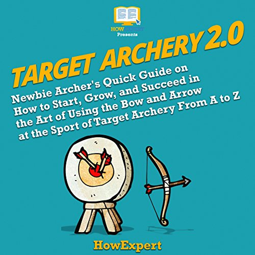 Target Archery 2.0: Newbie Archer's Quick Guide on How to Start, Grow, and Succeed in the Art of Using the Bow and Arrow at the Sport of Target Archery from A to Z audiobook cover art