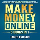 Make Money Online: 5 Books in 1: Learn How to Quickly Make Passive Income on Amazon, YouTube, Facebook, Shopify, Day Trading Stocks, Blogging, Cryptocurrency, and Forex from Home on Your Computer