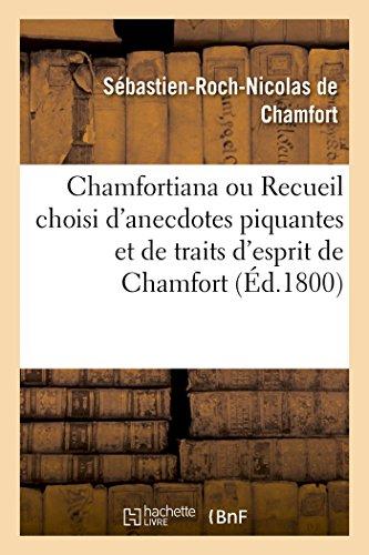 Chamfortiana ou Recueil choisi d'anecdotes piquantes et de traits d'esprit de Chamfort: précédé d'une notice sur sa vie et ses ouvrages (Histoire)