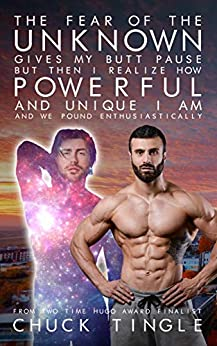 The Fear Of The Unknown Gives My Butt Pause But Then I Realize How Powerful And Unique I Am And We Pound Enthusiastically by [Chuck Tingle]