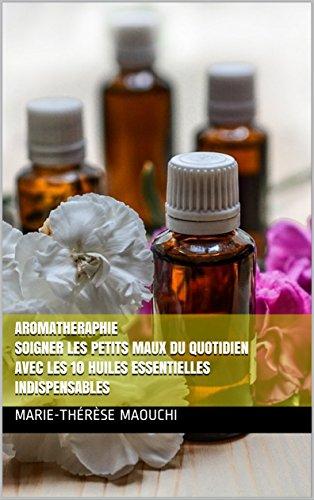 AROMATHERAPHIE Soigner les petits maux du quotidien avec les 10 huiles essentielles indispensables: REMÈDES POUR VOTRE BIEN ÊTRE (French Edition)