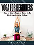Yoga for Beginners: How to Learn Yoga at Home to Be Healthier & Lose Weight (English Edition)