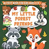 My Little Forest Friends Activity Book for Kids Ages 4-8: Woodland Animals Activity Pages for Boys and Gilrs Who Love Funny Foxes, Wolfs, Deers and ... Cute Creatures! Coloring, Drawing and Mazes