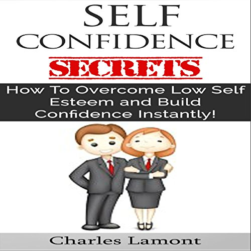 Self Confidence Secrets: How to Overcome Low Self Esteem and Build Confidence Instantly! audiobook cover art