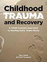 Childhood Trauma and Recovery: A Child-centred Approach to Healing Early Years Abuse