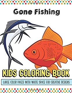 Gone Fishing Kids Coloring Book Large Color Pages With White Space For Creative Designs: Activity Book with Fun Designs that Makes for a Perfect Gift ... Home or on Travel and for Students in School.