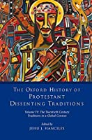 The Twentieth Century: Traditions in a Global Context (The Oxford History of Protestant Dissenting Traditions, Volume 4)