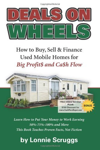 By Lonnie Scruggs Deals on Wheels: How to Buy, Sell & finance Used Mobile Homes for Big Profits and Cash Flow Revised
