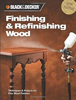 Finishing & Refinishing Wood: Techniques & Projects for Fine Wood Finishes (Black & Decker Home Improvement Library)