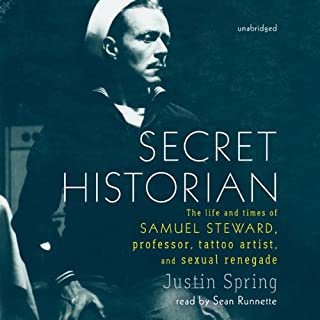 Secret Historian     The Life and Times of Samuel Steward, Professor, Tattoo Artist, and Sexual Renegade              By:                                                                                                                                 Justin Spring                               Narrated by:                                                                                                                                 Sean Runnette                      Length: 17 hrs and 6 mins     109 ratings     Overall 4.4