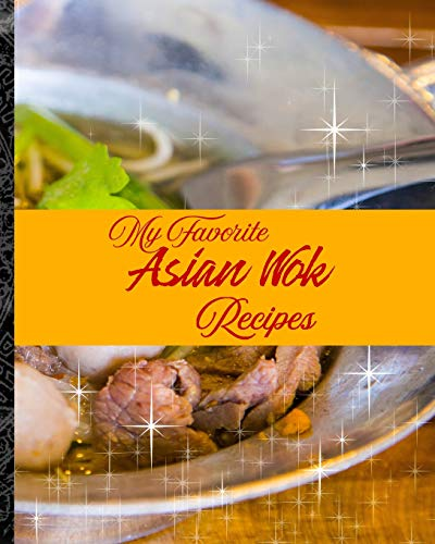 My Favorite Asian Wok Recipes: My Best Quick Recipes from the East