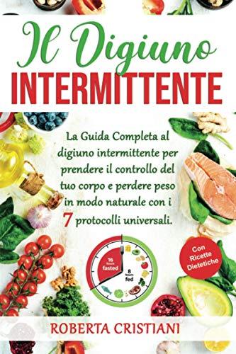 Il Digiuno Intermittente: La Guida Completa al digiuno intermittente per prendere il controllo del tuo corpo e perdere peso in modo naturale con i 7 protocolli universali. Con ricette dietetiche