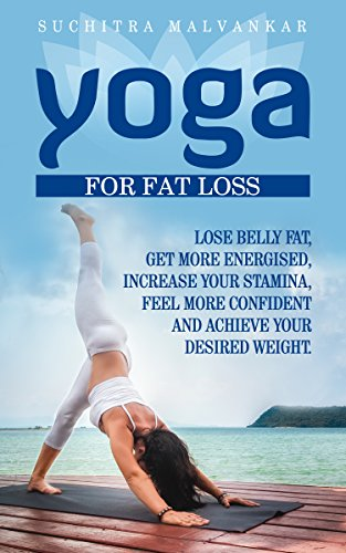 YOGA: For Fat Loss: Lose Belly Fat Get More Energized Increase Your Stamina Feel More Confident and Achieve Your Desired Weight Mindfulness Stress Management Relaxation Weight Loss
