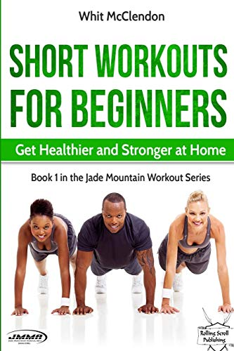Short Workouts for Beginners: Get Healthier and Stronger at Home (Jade Mountain Workout Series) (Volume 1)