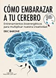 Cómo embarazar a tu cerebro: Entrenamientos bioenergéticos para aumentar nuestra creatividad