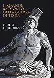 Il grande racconto della guerra di Troia. Ediz. a colori