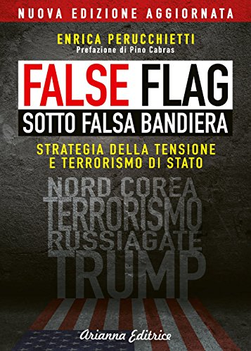 False flag. Sotto falsa bandiera. Strategia della tensione e terrorismo di Stato. Nuova ediz.