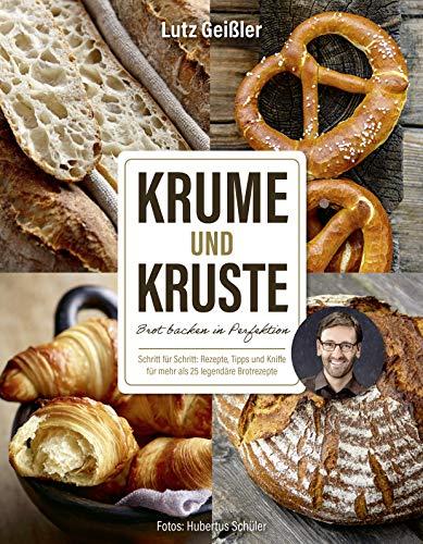 Krume und Kruste - Brot backen in Perfektion: Schritt für Schritt: Rezepte. Tipps und Kniffe für mehr als 25 legendäre Brotrezepte