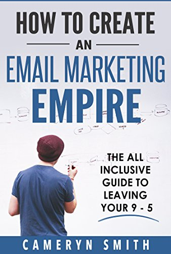Email Marketing Blueprint - Creating An Email Marketing Empire: The All Inclusive Guide To Leaving Your 9 - 5