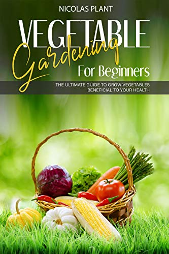 VEGETABLE GARDENING FOR BEGINNERS: The Ultimate Guide to Grow Vegetables Beneficial to Your Health by [Nicolas Plant]