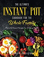 The Ultimate Instant Pot Cookbook for the Whole Family: Flavorful Dessert Recipes for Lifelong Health