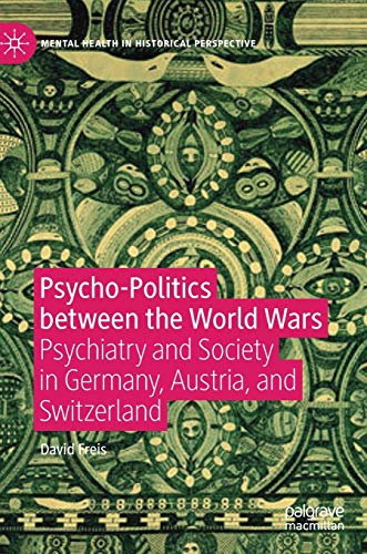 Psycho-Politics between the World Wars: Psychiatry and Society in Germany, Austria, and Switzerland (Mental Health in Historical Perspective)