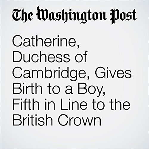 Catherine, Duchess of Cambridge, Gives Birth to a Boy, Fifth in Line to the British Crown audiobook cover art