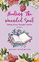 Healing the Wounded Soul: Taking Every Thought Captive Volume 3