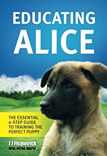 Educating Alice: The Essential 4-Step Guide To Training The Perfect Puppy