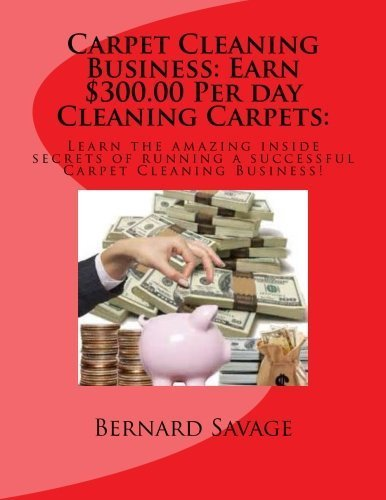 Carpet Cleaning Business: Earn $300.00 Per day Cleaning Carpets:: Learn the amazing inside secrets of running a successful Carpet Cleaning Business! by Bernard A. Savage (2013-07-28)