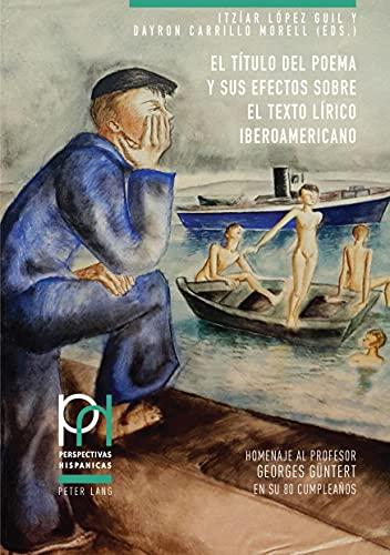 El Título del Poema Y Sus Efectos Sobre El Texto Lírico Iberoamericano: Homenaje Al Profesor Georges Guentert En Su 80 Cumpleaños: 46 (Perspectivas Hispánicas)