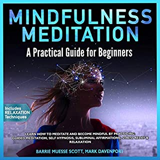 Mindfulness Meditation: A Practical Guide for Beginners     Learn How to Meditate and Become Mindful by Practicing: Guided Meditation, Self Hypnosis, Subliminal Affirmations, Stress Relief & Relaxation              By:                                                                                                                                 Barrie Muesse Scott,                                                                                        Mark Davenport                               Narrated by:                                                                                                                                 Lisa Anthony                      Length: 3 hrs and 46 mins     10 ratings     Overall 5.0