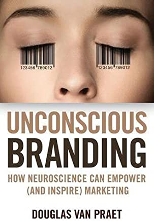 Unconscious Branding: How Neuroscience Can Empower (and Inspire) Marketing by Douglas Van Praet(2014-03-04)