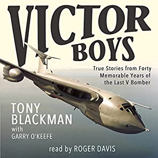 Victor Boys     True Stories from Forty Memorable Years of the Last V Bomber              By:                                                                                                                                 Tony Blackman                               Narrated by:                                                                                                                                 Roger Davis                      Length: 10 hrs and 36 mins     32 ratings     Overall 4.5