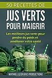 50 Recettes de Jus Verts pour Maigrir: Les meilleurs Jus Verts pour Perdre du Poids et améliorer...